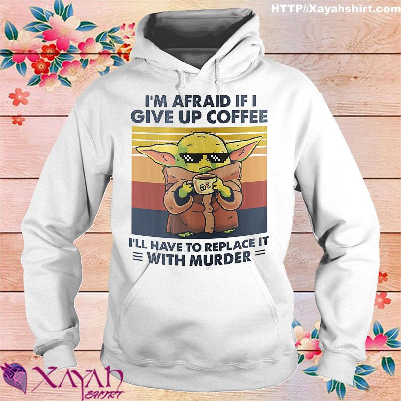 Baby Yoda i'm afraid if I give up Coffee I'll have to replace it with Murder vintage hoodie