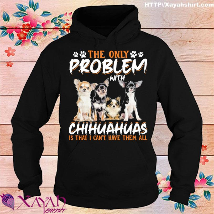 The Only Problem With Chihuahuas Is That I Cant Have Them All Shirt hoodie