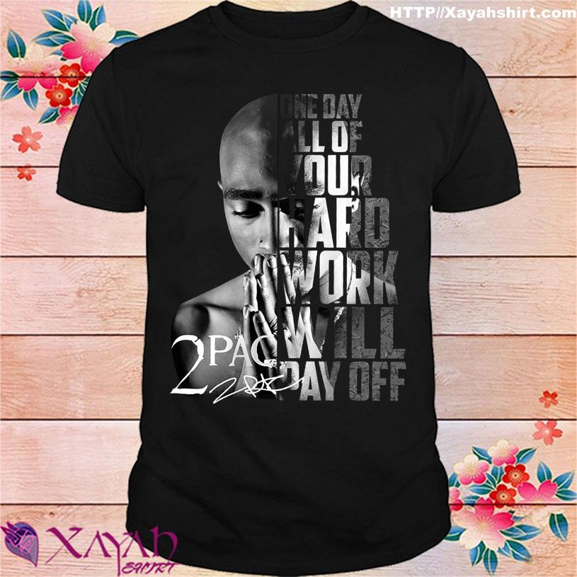 One day all of Your hard work will pay off 2Pac signature shirt