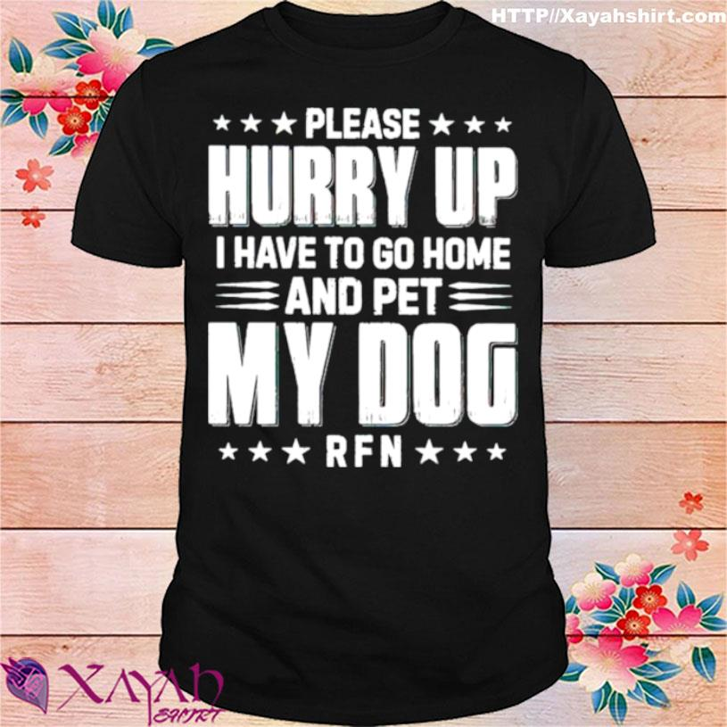Please Hurry Up I Have To Go Home And Pet My Dog Shirt