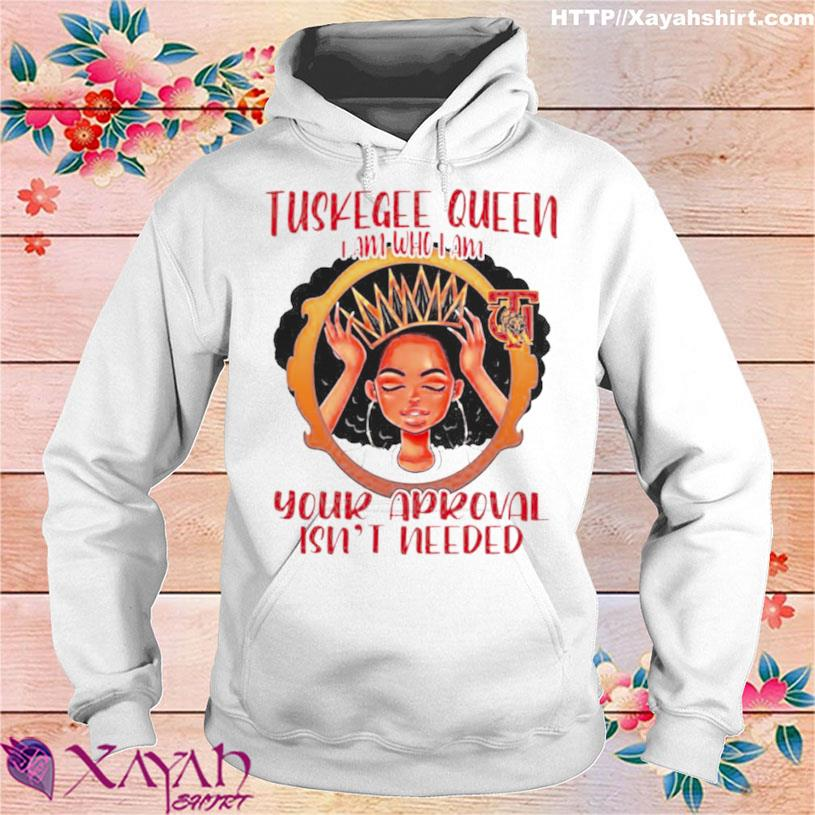 Tuskegee Queen I Am Who I Am Your Approval Isnt Needed Shirt hoodie