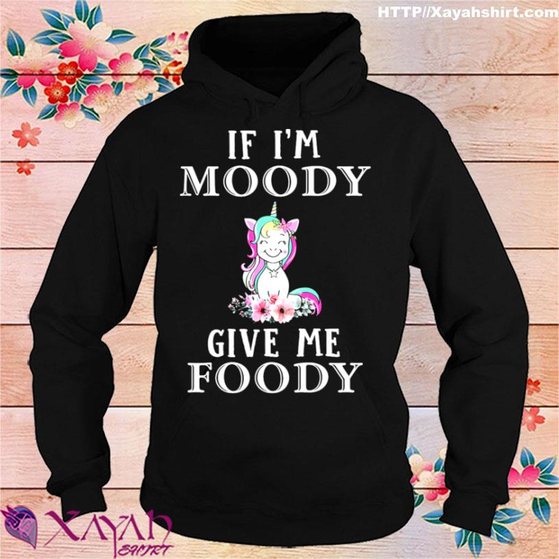 Unicon If Im Moody Give Me Foody Shirt hoodie