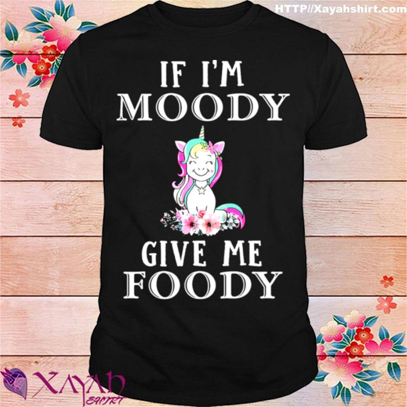 Unicon If Im Moody Give Me Foody Shirt