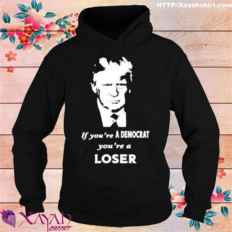 2021 Trump if you're a Democrat you're a loser s hoodie