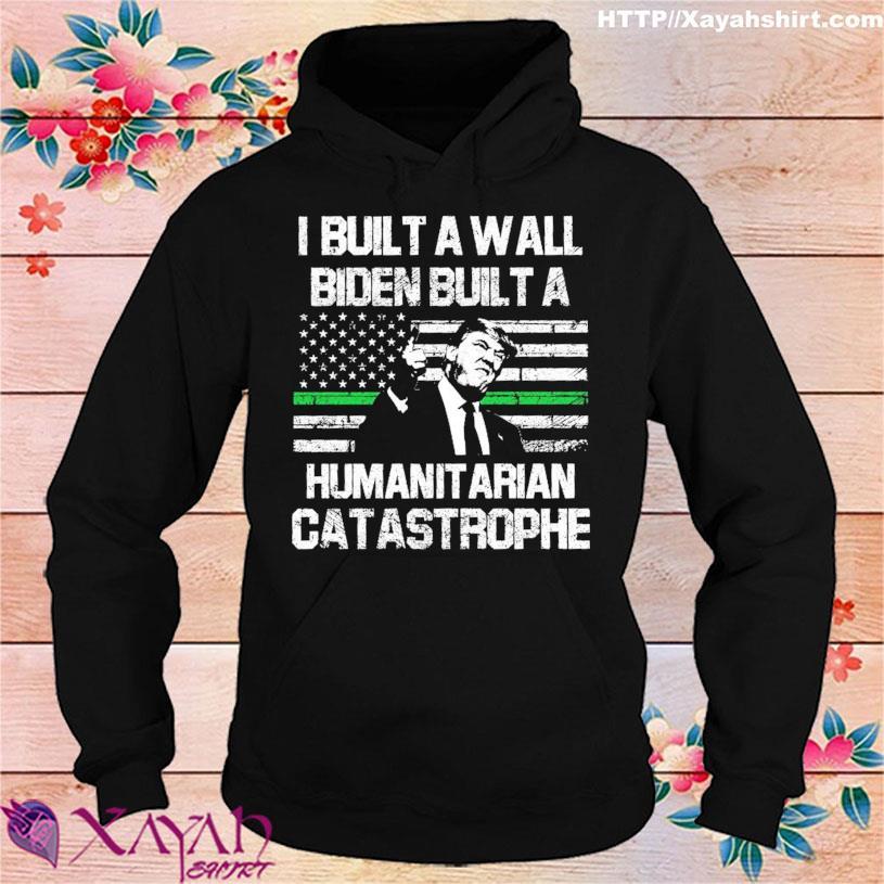 Donald Trump I built a wall Biden built a humanitarian catastrophe s hoodie