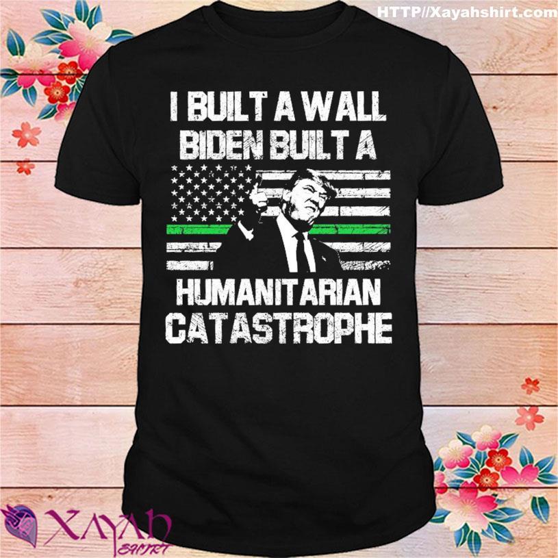 Donald Trump I built a wall Biden built a humanitarian catastrophe shirt