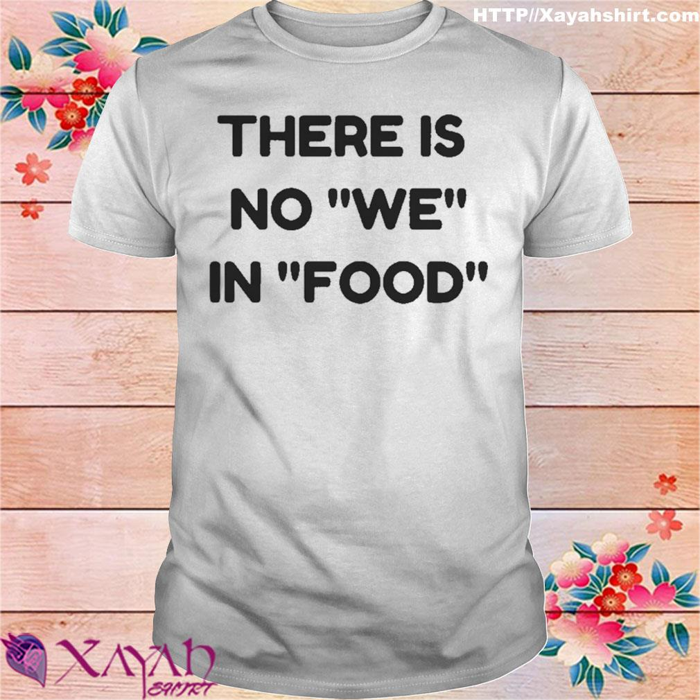 There is no we in food shirt