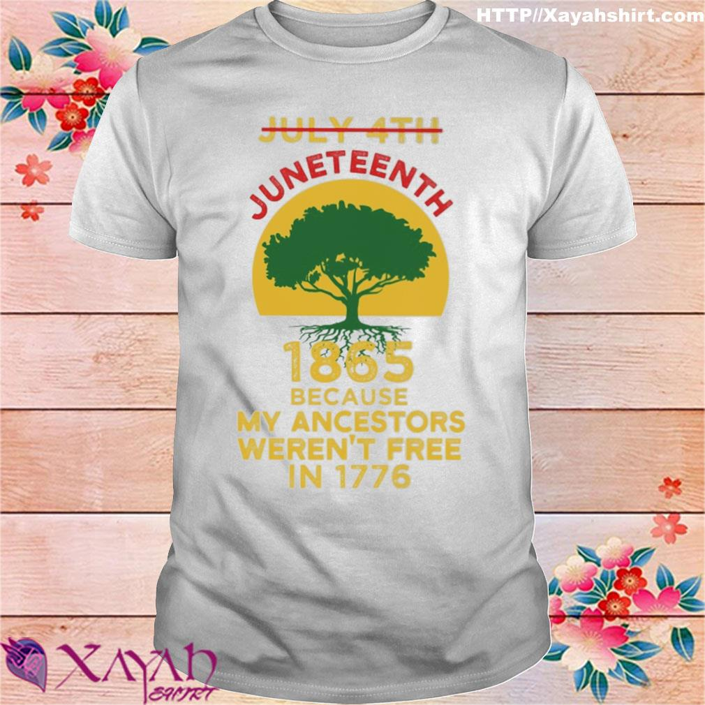Tree July 4th Juneteenth 1865 because my ancestors weren't free in 1776 shirt