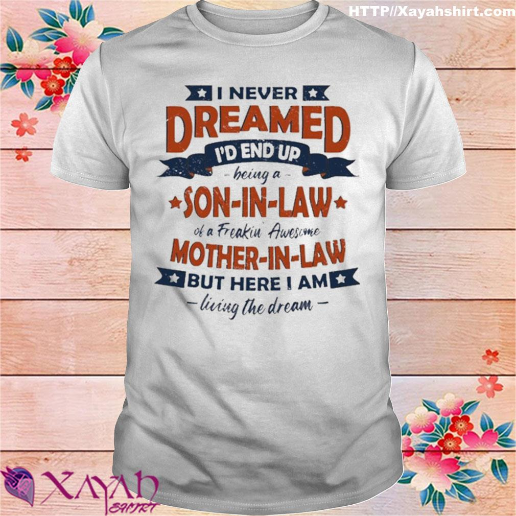 Official I Never Dreamed Id End Up Being A Son In Law Of A Freakin Awesome Mother In Law Shirt