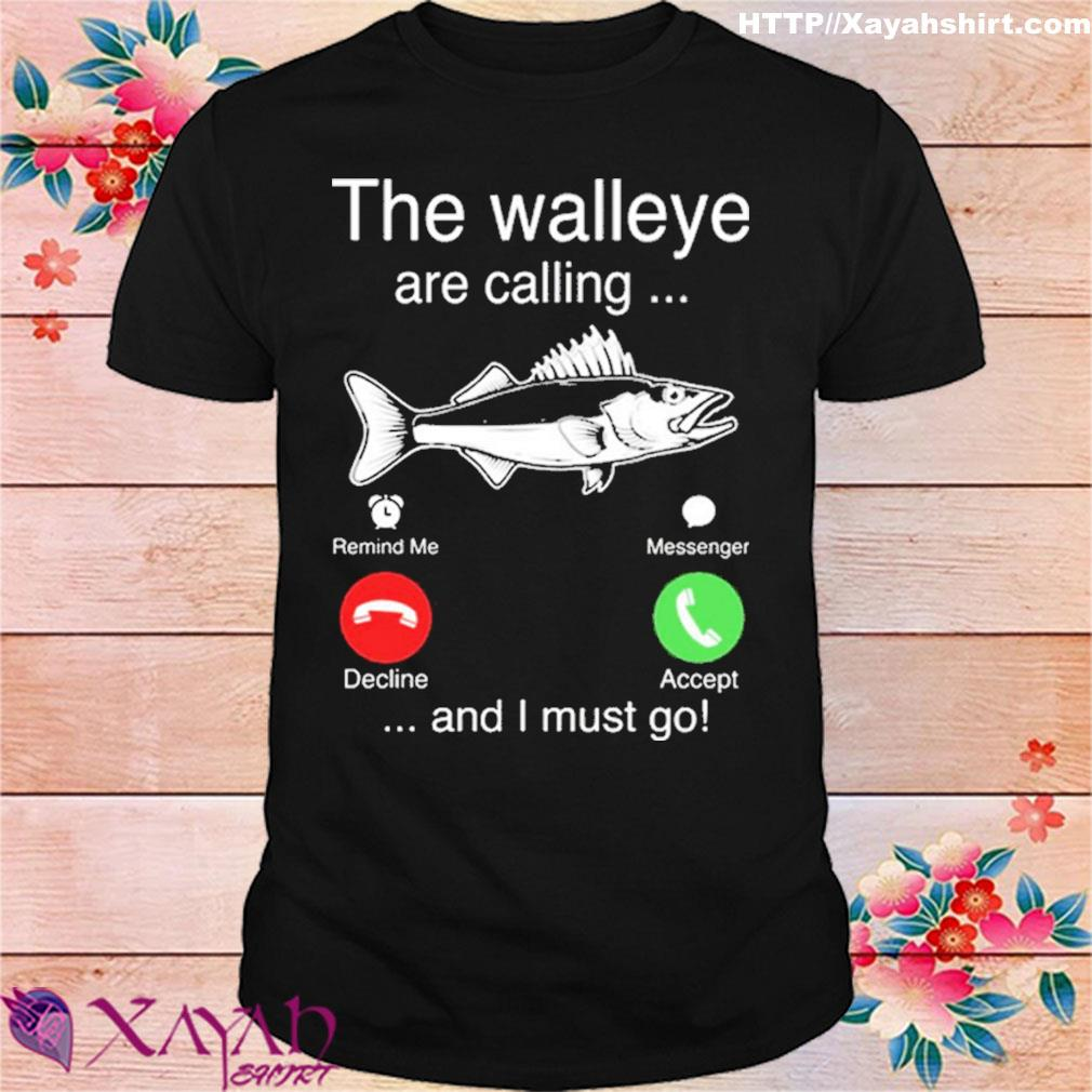 Official The Walleye Are Calling And I Must Go Fish Shirt