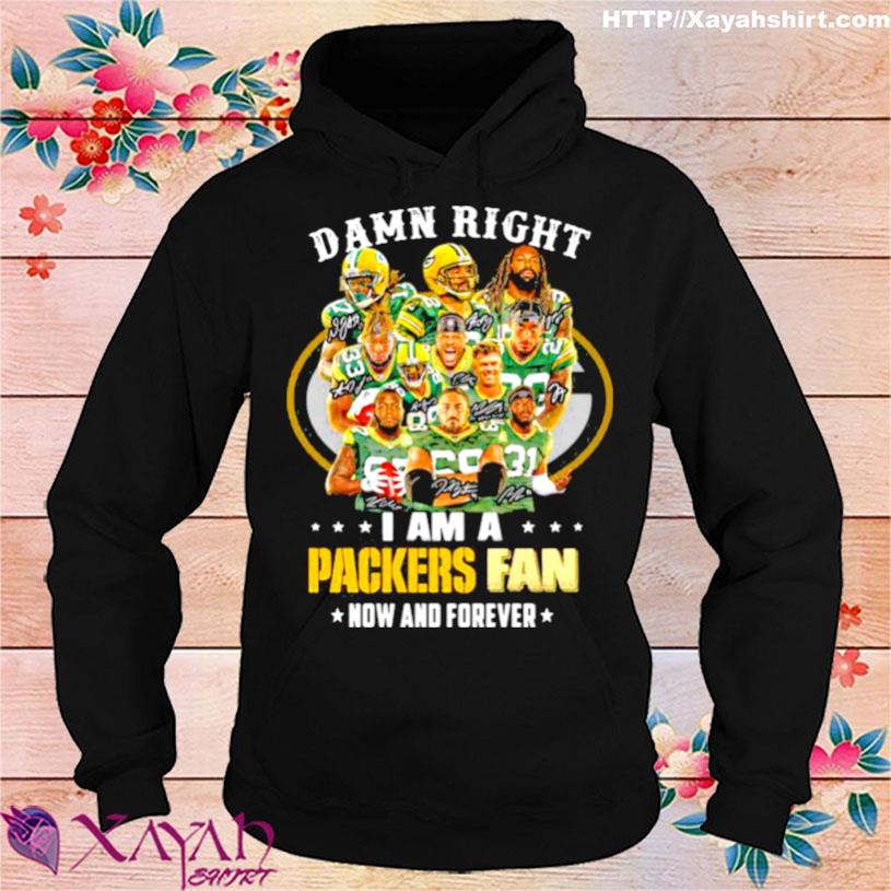 Damn Right I Am A Packers Fan Now And Forever Football Shirt hoodie