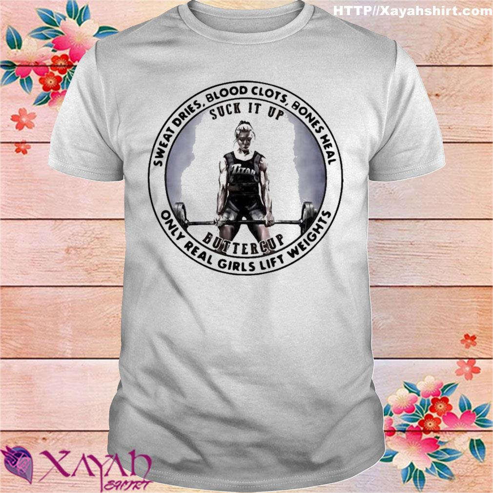 Official Sweat Dries Blood Clots Bones Heal Only Real Girls Lift Weights Shirt