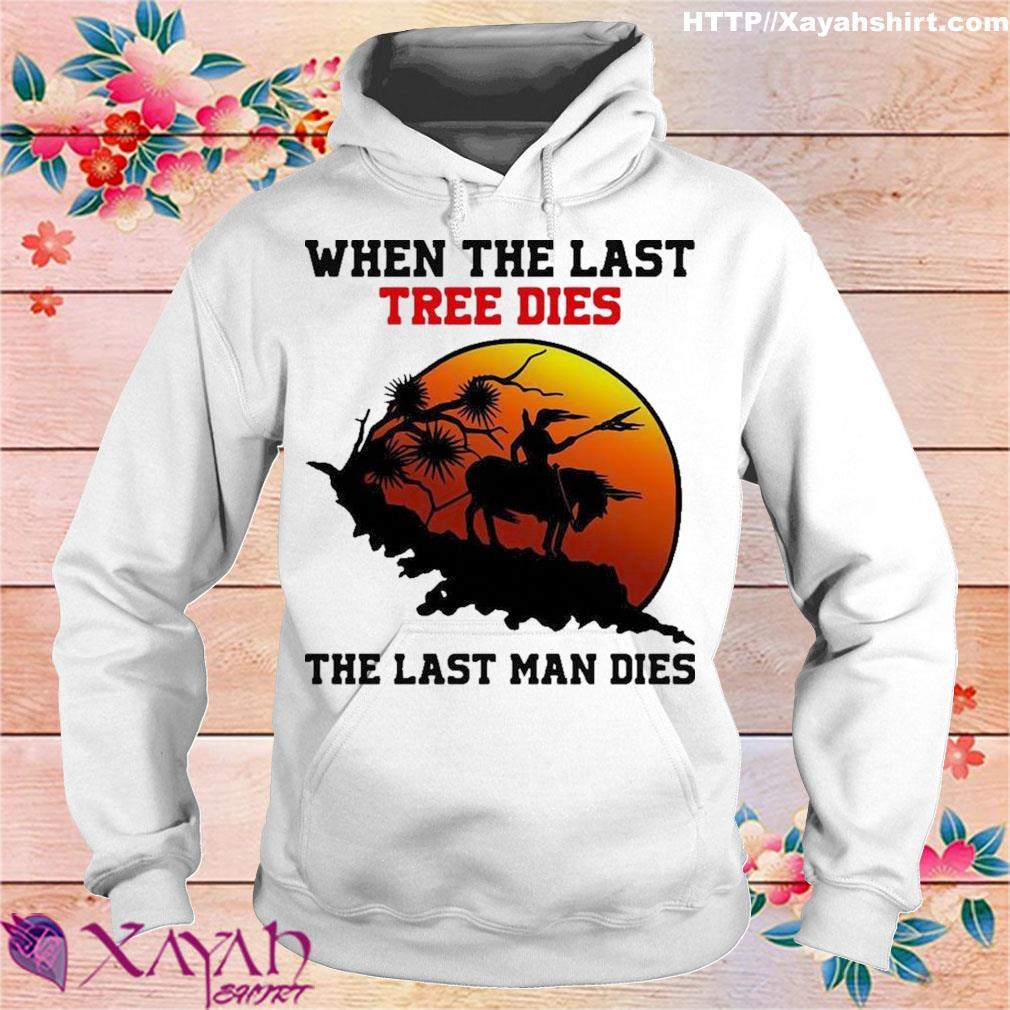 Official When The Last Tree Dies The Last Man Dies Shirt hoodie