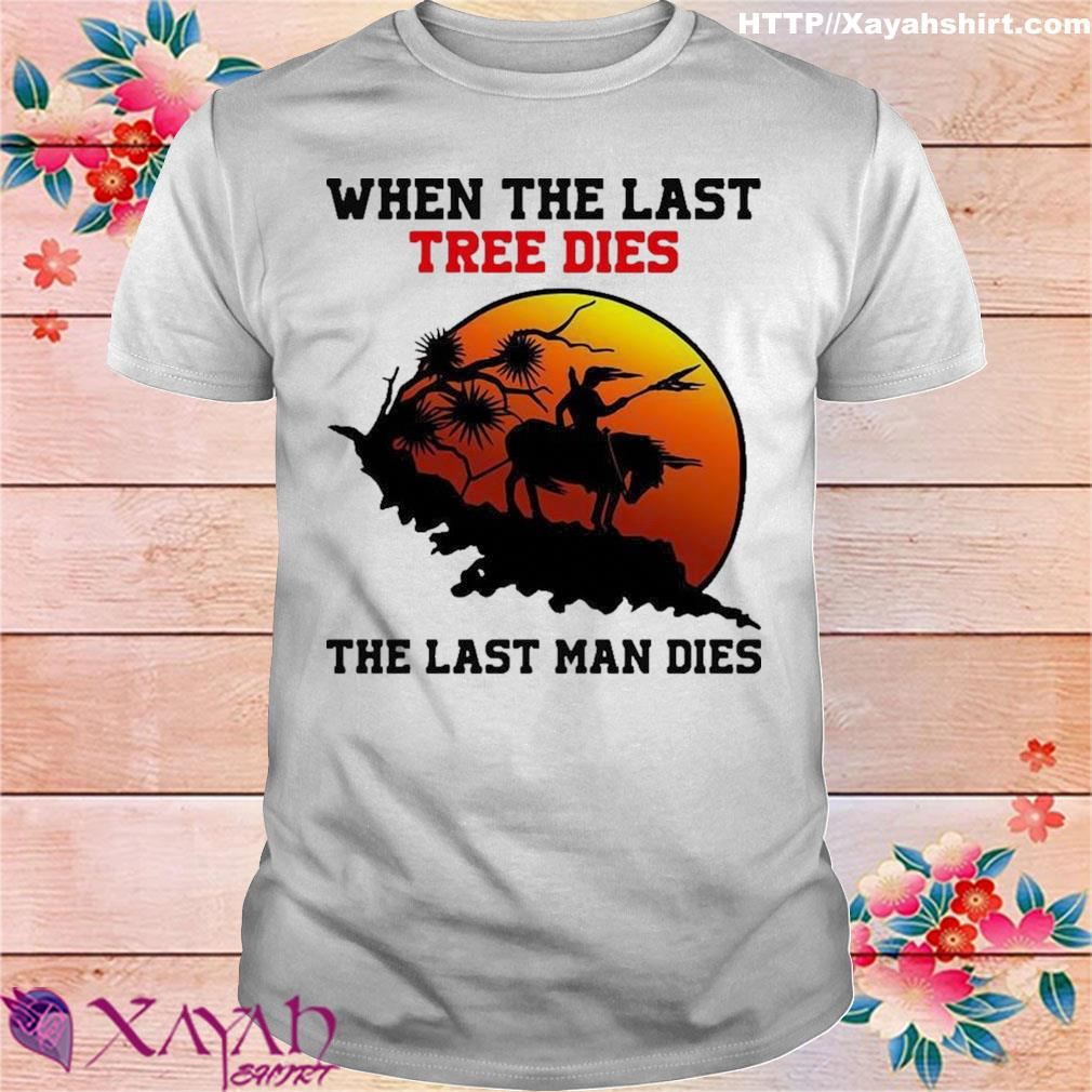 Official When The Last Tree Dies The Last Man Dies Shirt