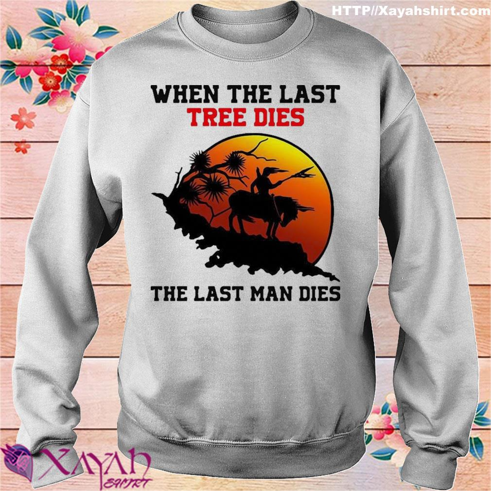 Official When The Last Tree Dies The Last Man Dies Shirt sweater