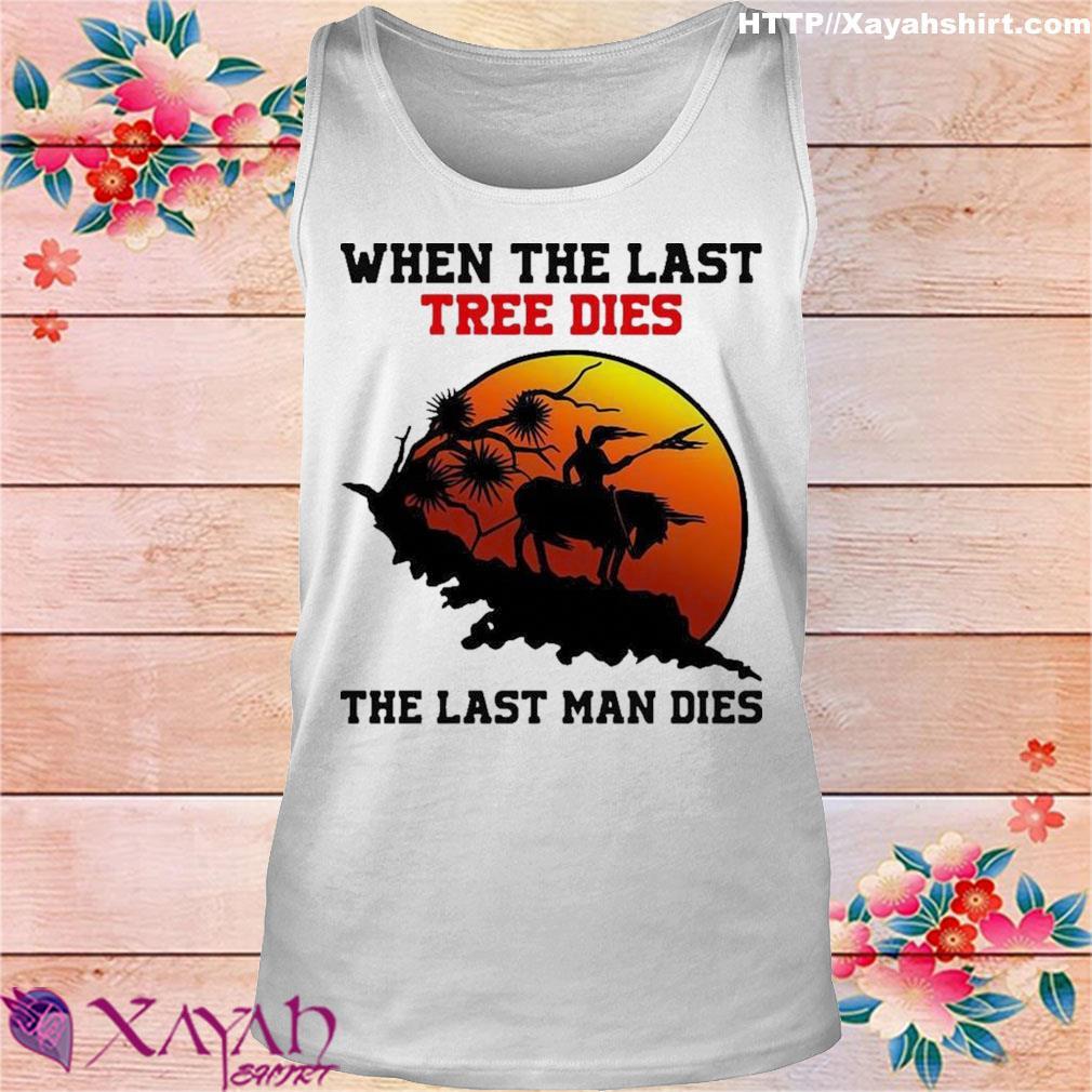Official When The Last Tree Dies The Last Man Dies Shirt tank top