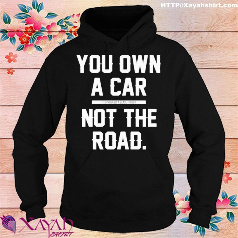 You Own A Car Not The Road Shirt hoodie